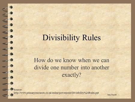 Divisibility Rules How do we know when we can divide one number into another exactly? Jenny Russell Source: