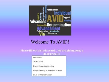 Welcome To AVID! Your Name Childs Name School Currently Attending School Planning to Attend in 2010-11 Email or Phone Number Please fill out an index card…