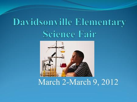 March 2-March 9, 2012. Science Fair Objectives To encourage the curiosity and creativity of DES students. To enable students to think and act like scientists.