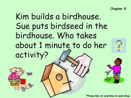 Chapter 8 Kim builds a birdhouse. Sue puts birdseed in the birdhouse. Who takes about 1 minute to do her activity? *Press Esc at anytime to end show Click.