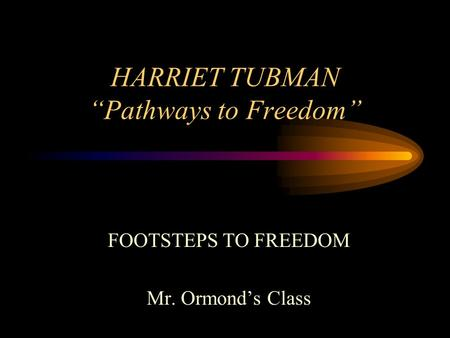 HARRIET TUBMAN Pathways to Freedom FOOTSTEPS TO FREEDOM Mr. Ormonds Class.