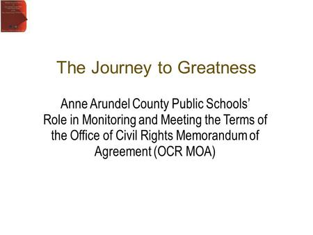 Anne Arundel County Public Schools Role in Monitoring and Meeting the Terms of the Office of Civil Rights Memorandum of Agreement (OCR MOA) The Journey.
