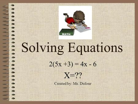 Solving Equations 2(5x +3) = 4x - 6 X=?? Created by: Ms. Dufour.
