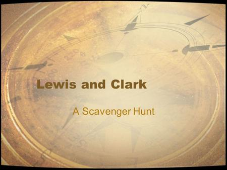 Lewis and Clark A Scavenger Hunt. Introduction Meriwether Lewis and William Clark were sent on a mission by President Jefferson to explore the Louisiana.