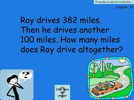 Chapter 10 Roy drives 382 miles. Then he drives another 100 miles. How many miles does Roy drive altogether? Click here for answer *Press Esc at anytime.