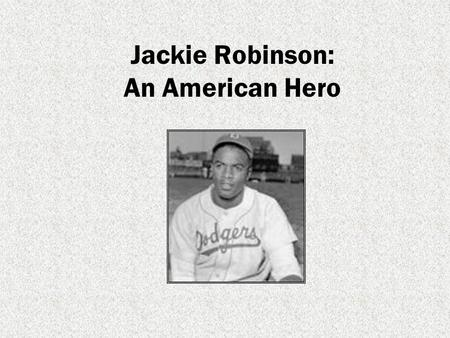 Jackie Robinson: An American Hero. Born John Roosevelt Robinson in 1919 in Cairo, Georgia. Jackies family were sharecroppers. Sharecroppers tended someone.