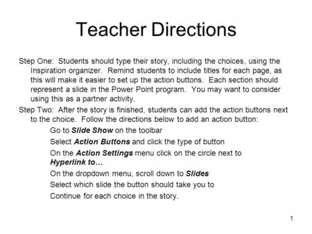 1 Teacher Directions Step One: Students should type their story, including the choices, using the Inspiration organizer. Remind students to include titles.