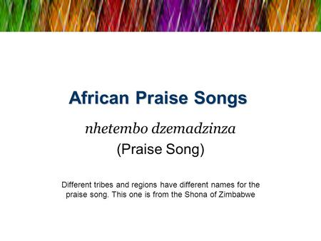 African Praise Songs nhetembo dzemadzinza (Praise Song) Different tribes and regions have different names for the praise song. This one is from the Shona.