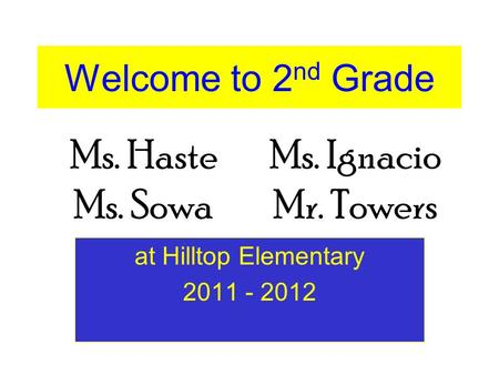 Welcome to 2 nd Grade at Hilltop Elementary 2011 - 2012 Ms. HasteMs. Ignacio Ms. SowaMr. Towers.