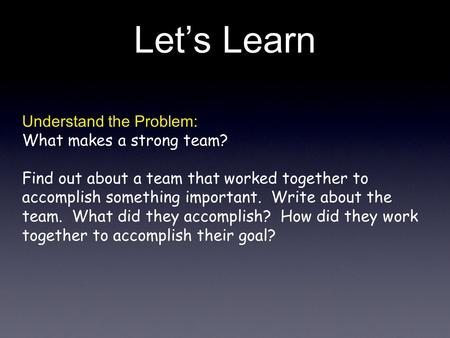 Lets Learn Understand the Problem: What makes a strong team? Find out about a team that worked together to accomplish something important. Write about.