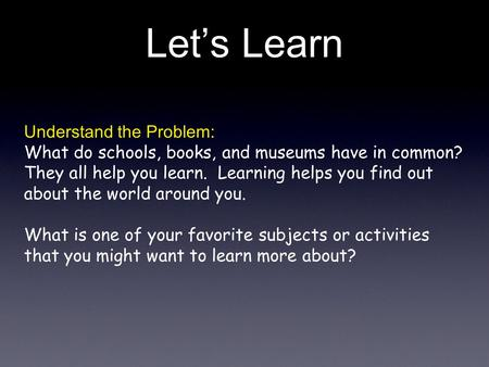 Lets Learn Understand the Problem: What do schools, books, and museums have in common? They all help you learn. Learning helps you find out about the world.