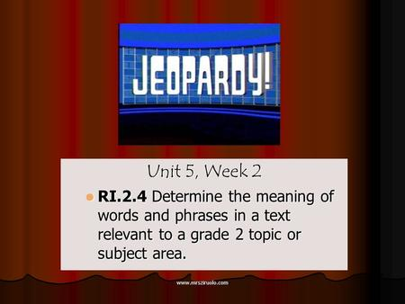 www.mrsziruolo.com Unit 5, Week 2 RI.2.4 Determine the meaning of words and phrases in a text relevant to a grade 2 topic or subject area. RI.2.4 Determine.