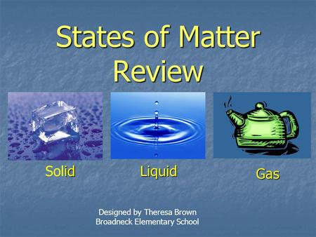 States of Matter Review id SolidLiquid Gas Designed by Theresa Brown Broadneck Elementary School.
