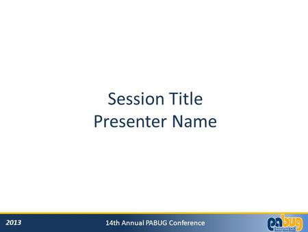2013 14th Annual PABUG Conference Session Title Presenter Name.