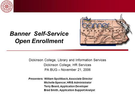 Banner Self-Service Open Enrollment Dickinson College, Library and Information Services Dickinson College, HR Services PA BUG – November 21, 2006 Presenters: