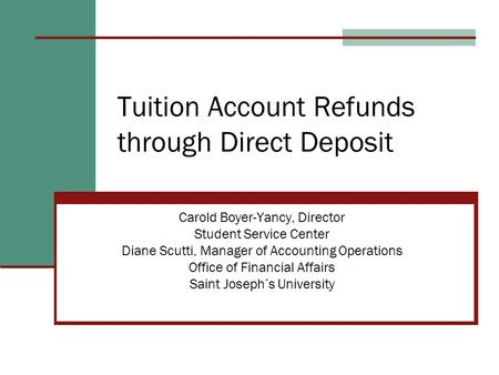 Tuition Account Refunds through Direct Deposit Carold Boyer-Yancy, Director Student Service Center Diane Scutti, Manager of Accounting Operations Office.