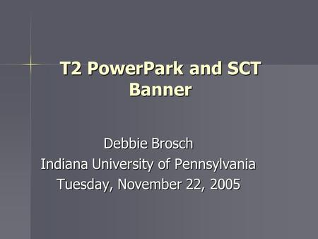 T2 PowerPark and SCT Banner Debbie Brosch Indiana University of Pennsylvania Tuesday, November 22, 2005.