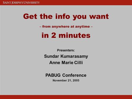 Get the info you want – from anywhere at anytime – in 2 minutes Presenters: Sundar Kumarasamy Anne Marie Cilli PABUG Conference November 21, 2005.