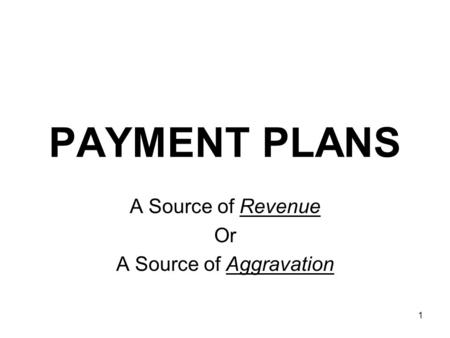 1 PAYMENT PLANS A Source of Revenue Or A Source of Aggravation.