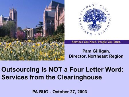 Services You Need. People You Trust. Outsourcing is NOT a Four Letter Word: Services from the Clearinghouse Pam Gilligan, Director, Northeast Region PA.