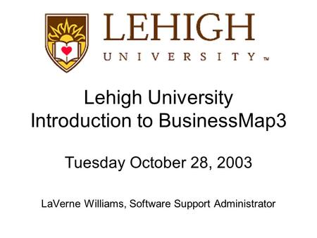 Lehigh University Introduction to BusinessMap3 Tuesday October 28, 2003 LaVerne Williams, Software Support Administrator.