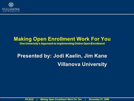 PA BUG | Making Open Enrollment Work For You | November 21, 2006 Making Open Enrollment Work For You One Universitys Approach to Implementing Online Open.