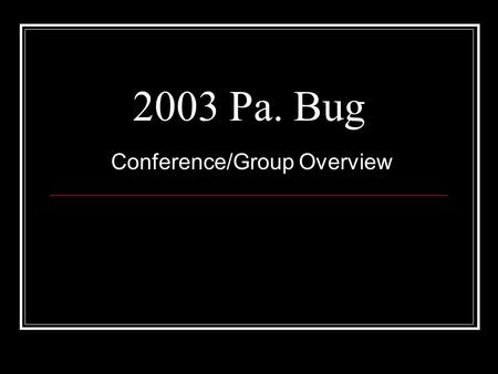 2003 Pa. Bug Conference/Group Overview. Presentation Goal To provide Pa. Bug Conference attendees information on the history and status of the group and.