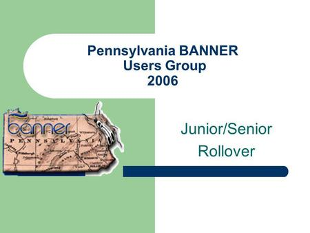 Pennsylvania BANNER Users Group 2006 Junior/Senior Rollover.