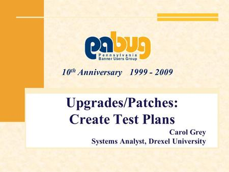 10 th Anniversary 1999 - 2009 Upgrades/Patches: Create Test Plans Carol Grey Systems Analyst, Drexel University.