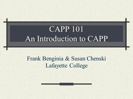 CAPP 101 An Introduction to CAPP Frank Benginia & Susan Chenski Lafayette College.