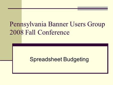 Pennsylvania Banner Users Group 2008 Fall Conference Spreadsheet Budgeting.