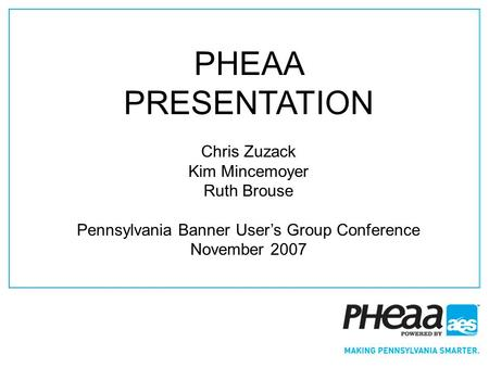 1 PHEAA PRESENTATION Chris Zuzack Kim Mincemoyer Ruth Brouse Pennsylvania Banner Users Group Conference November 2007.