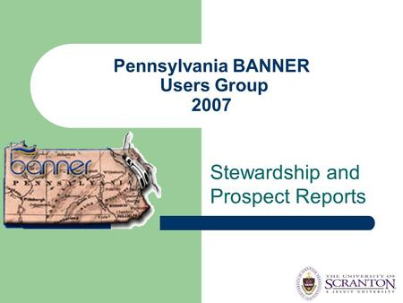 Pennsylvania BANNER Users Group 2007 Stewardship and Prospect Reports.