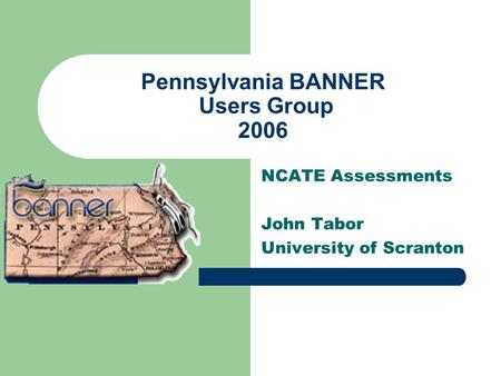 Pennsylvania BANNER Users Group 2006 NCATE Assessments John Tabor University of Scranton.
