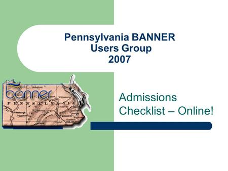 Pennsylvania BANNER Users Group 2007 Admissions Checklist – Online!