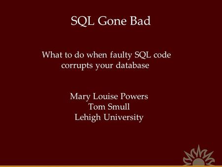 SQL Gone Bad What to do when faulty SQL code corrupts your database Mary Louise Powers Tom Smull Lehigh University.