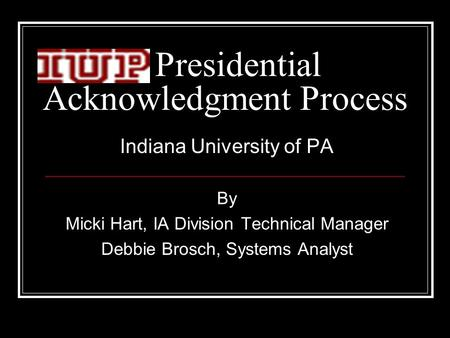 Presidential Acknowledgment Process Indiana University of PA By Micki Hart, IA Division Technical Manager Debbie Brosch, Systems Analyst.