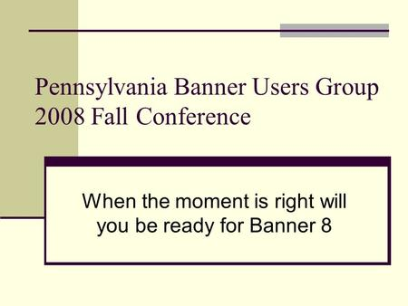 Pennsylvania Banner Users Group 2008 Fall Conference When the moment is right will you be ready for Banner 8.