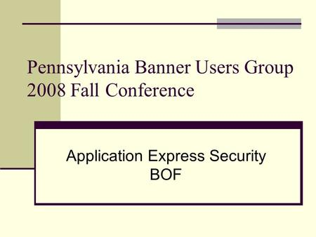 Pennsylvania Banner Users Group 2008 Fall Conference Application Express Security BOF.
