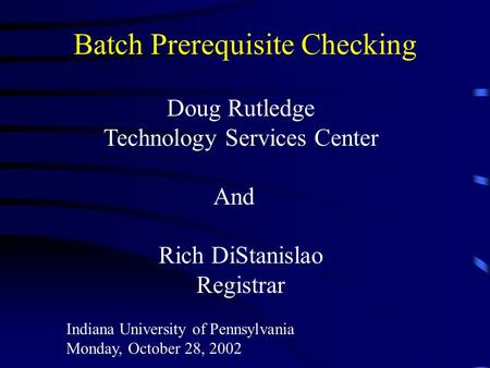 Batch Prerequisite Checking Doug Rutledge Technology Services Center And Rich DiStanislao Registrar Indiana University of Pennsylvania Monday, October.