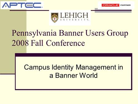 Pennsylvania Banner Users Group 2008 Fall Conference Campus Identity Management in a Banner World.