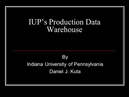 IUPs Production Data Warehouse By Indiana University of Pennsylvania Daniel J. Kuta.