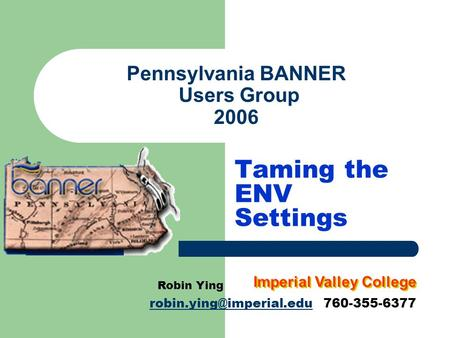 Pennsylvania BANNER Users Group 2006 Taming the ENV Settings Robin Ying 760-355-6377 Imperial Valley College.