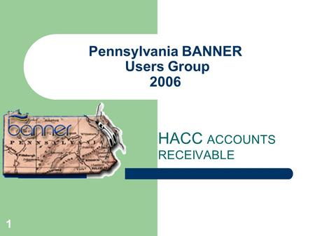 1 Pennsylvania BANNER Users Group 2006 HACC ACCOUNTS RECEIVABLE.
