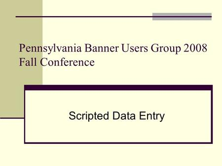 Pennsylvania Banner Users Group 2008 Fall Conference Scripted Data Entry.