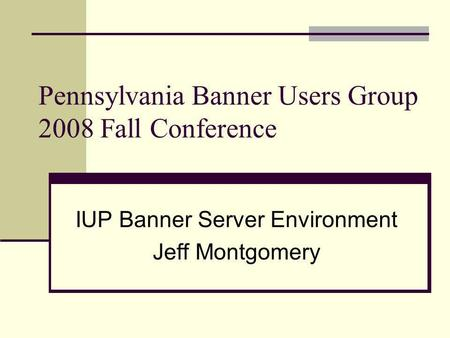 Pennsylvania Banner Users Group 2008 Fall Conference IUP Banner Server Environment Jeff Montgomery.