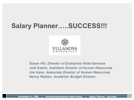 November 21, 2006 | Pennsylvania Banner Users Group | Salary Planner…Success! Salary Planner…..SUCCESS!!! Susan Hill, Director of Enterprise Wide Services.