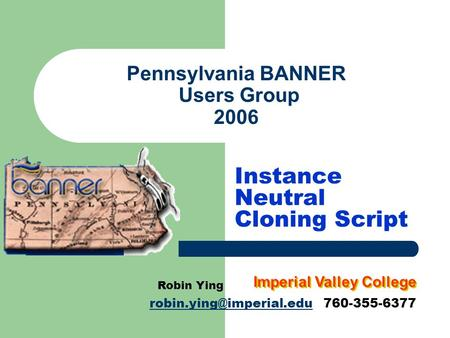 Pennsylvania BANNER Users Group 2006 Instance Neutral Cloning Script Robin Ying 760-355-6377 Imperial Valley.