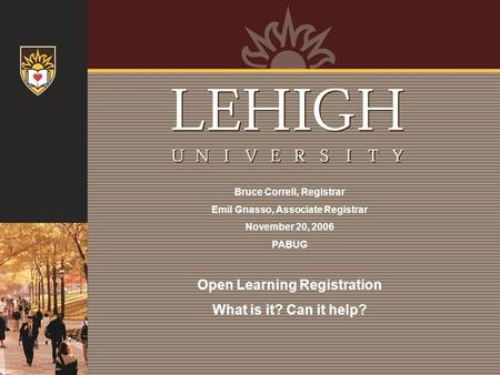 Bruce Correll, Registrar Emil Gnasso, Associate Registrar November 20, 2006 PABUG Open Learning Registration What is it? Can it help?