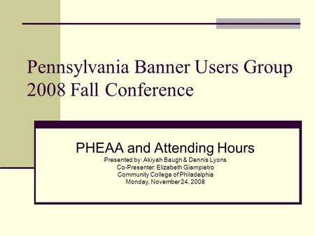 Pennsylvania Banner Users Group 2008 Fall Conference PHEAA and Attending Hours Presented by: Akiyah Baugh & Dennis Lyons Co-Presenter: Elizabeth Giampietro.